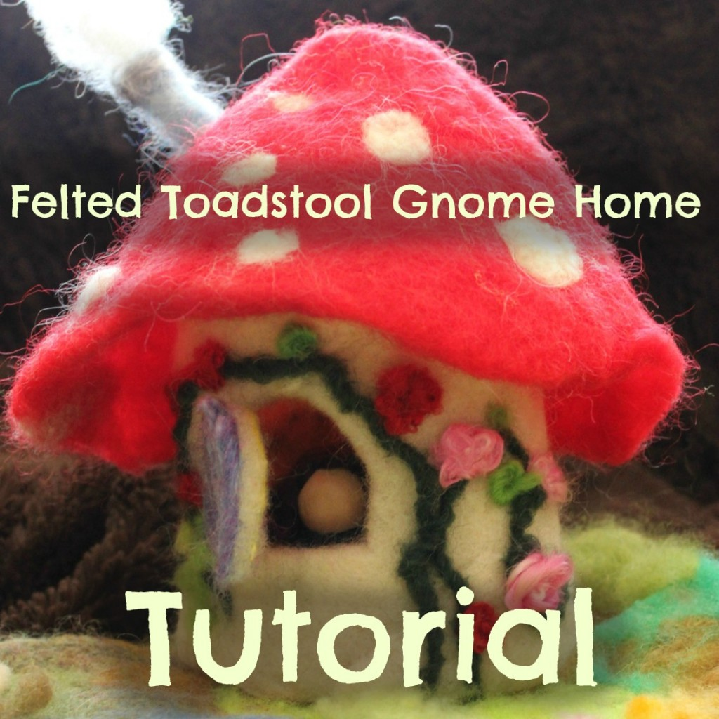 130408 Felted Toadstool Gnome Home Tutorial. Square