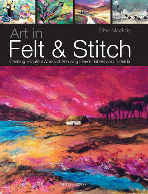 Art in Felt & Stitch: Creating Beautiful Works of Art Using Fleece, Fibres and Threads by Moy Mackay.artinfeltandstitchlarge